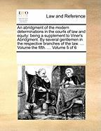 An Abridgment of the Modern Determinations in the Courts of Law and Equity: Being a Supplement to Viner's Abridgment. by Several Gentlemen in the Res