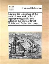 Laws of the Legislature of the State of New York, in Force Against the Loyalists, and Affecting the Trade of Great Britain, and Br - Multiple Contributors, See Notes