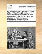 An Account of the Nature and Views of the Philanthropic Society, ... to Which Are Annexed, the Laws and Regulations of the Society, with an Abstract