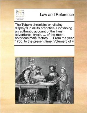 The Tyburn chronicle: or, villainy display'd in all its branches. Containing an authentic account of the lives, adventures, tryals, . of the most notorious male factors. . From the year 1700, to the present time. Volume 3 of 4