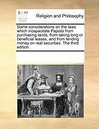 Some Considerations on the Laws Which Incapacitate Papists from Purchasing Lands, from Taking Long or Beneficial Leases, and from Lending Money on Rea