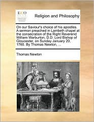 On our Saviour's choice of his apostles. A sermon preached in Lambeth chapel at the consecration of the Right Reverend William Warburton, D.D. Lord Bishop of Gloucester, on Sunday January 20, 1760. By Thomas Newton, ...