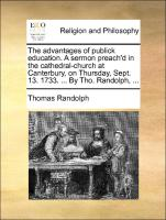 The advantages of publick education. A sermon preach'd in the cathedral-church at Canterbury, on Thursday, Sept. 13. 1733. ... By Tho. Randolph, ...