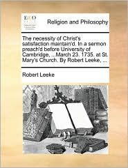The necessity of Christ's satisfaction maintain'd. In a sermon preach'd before University of Cambridge, ...March 23. 1735. at St. Mary's Church. By Robert Leeke, ...