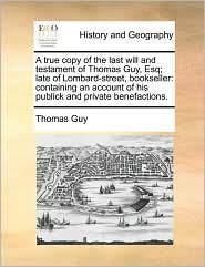 A true copy of the last will and testament of Thomas Guy, Esq; late of Lombard-street, bookseller: containing an account of his publick and private benefactions. - Thomas Guy