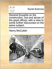 General thoughts on the construction, use and abuse of the great offices; with a view to some further discourses on the same subject.
