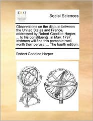 Observations on the dispute between the United States and France, addressed by Robert Goodloe Harper, ... to his constituents, in May, 1797. Irishmen will find this pamphlet well worth their perusal ... The fourth edition. - Robert Goodloe Harper