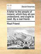 A Letter to the People of Ireland, Which They All Can Understand, and Ought to Read. by a Real Friend.