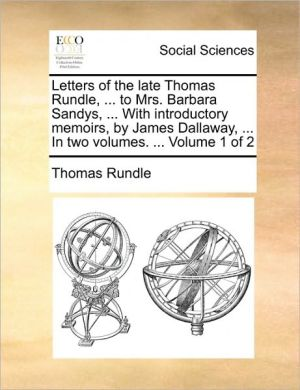 Letters of the late Thomas Rundle, . to Mrs. Barbara Sandys, . With introductory memoirs, by James Dallaway, . In two volumes. . Volume 1 of 2 - Thomas Rundle