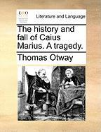 The History and Fall of Caius Marius. a Tragedy.