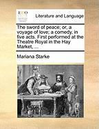 The Sword of Peace; Or, a Voyage of Love; A Comedy, in Five Acts. First Performed at the Theatre Royal in the Hay Market, ...