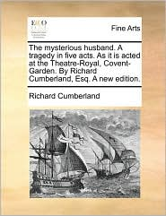 The mysterious husband. A tragedy in five acts. As it is acted at the Theatre-Royal, Covent-Garden. By Richard Cumberland, Esq. A new edition. - Richard Cumberland