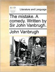 The mistake. A comedy. Written by Sir John Vanbrugh.