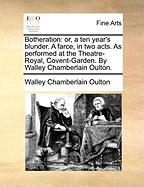 Botheration: Or, a Ten Year's Blunder. a Farce, in Two Acts. as Performed at the Theatre-Royal, Covent-Garden. by Walley Chamberlai