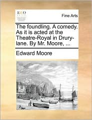 The Foundling. A Comedy. As It Is Acted At The Theatre-Royal In Drury-Lane. By Mr. Moore, ... - Edward Moore