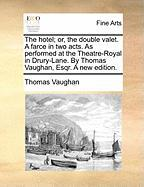 The Hotel; Or, the Double Valet. a Farce in Two Acts. as Performed at the Theatre-Royal in Drury-Lane. by Thomas Vaughan, Esqr. a New Edition.