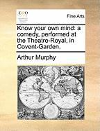 Know Your Own Mind: A Comedy, Performed at the Theatre-Royal, in Covent-Garden.