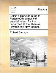 Britain's glory; or, a trip to Portsmouth, a musical entertainment. As it is performed at the Theatre Royal in the Hay-Market. - Robert Benson