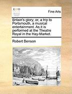Britain's Glory; Or, a Trip to Portsmouth, a Musical Entertainment. as It Is Performed at the Theatre Royal in the Hay-Market.