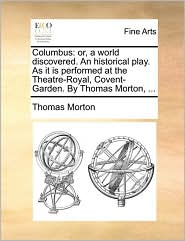 Columbus: or, a world discovered. An historical play. As it is performed at the Theatre-Royal, Covent-Garden. By Thomas Morton, . - Thomas Morton