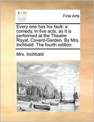 Every one has his fault: a comedy, in five acts, as it is performed at the Theatre Royal, Covent-Garden. By Mrs. Inchbald. The fourth edition. - Mrs. Inchbald