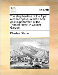 The shepherdess of the Alps: a comic opera, in three acts. As it is performed at the Theatre-Royal in Covent-Garden. - Charles Dibdin