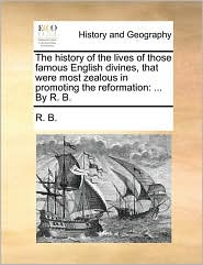 The history of the lives of those famous English divines, that were most zealous in promoting the reformation: ... By R. B. - R. B.