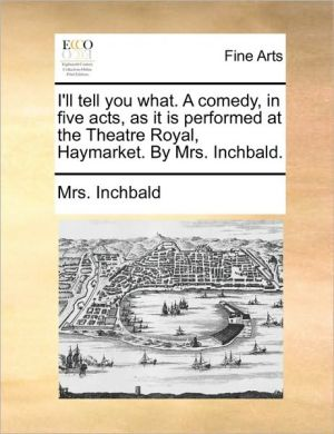I'll tell you what. A comedy, in five acts, as it is performed at the Theatre Royal, Haymarket. By Mrs. Inchbald.