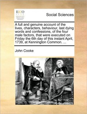 A full and genuine account of the lives, characters, behaviour, last dying words and confessions, of the four male factors, that were executed on Friday the 6th day of this instant April, 1739, at Kennington Common. . - John Cooke