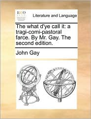 The what d'ye call it: a tragi-comi-pastoral farce. By Mr. Gay. The second edition. - John Gay