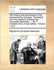 The history and adventures of the renowned Don Quixote. Translated from the Spanish of Miguel de Cervantes Saavedra. . By T. Smollett, M.D. A new edition. Volume 1 of 4