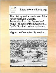 The history and adventures of the renowned Don Quixote. Translated from the Spanish of Miguel de Cervantes Saavedra. . By Dr. Smollett. In four volumes.