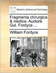 Fragmenta chirurgica & medica. Auctore Gul. Fordyce ... - William Fordyce