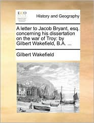 A letter to Jacob Bryant, esq. concerning his dissertation on the war of Troy: by Gilbert Wakefield, B.A. ... - Gilbert Wakefield