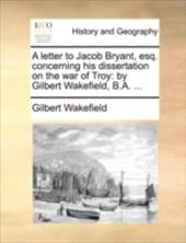 A Letter to Jacob Bryant, Esq. Concerning His Dissertation on the War of Troy: By Gilbert Wakefield, B.A. ... - Wakefield, Gilbert