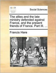 The allies and the late ministry defended against France, and the present friends of France. Part III. ... - Francis Hare