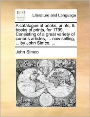 A catalogue of books, prints, & books of prints, for 1799. Consisting of a great variety of curious articles, ... now selling, ... by John Simco, ... - John Simco