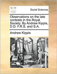 Observations on the late contests in the Royal Society. By Andrew Kippis, D.D. F.R.S. and S.A. - Andrew Kippis