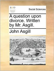 A question upon divorce. Written by Mr. Asgill. - John Asgill