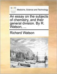 An essay on the subjects of chemistry, and their general division. By R. Watson, . - Richard Watson