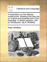 A dissertation on the Hebrew vowel-points. Shewing that they are an original and essential part of the language. In eleven sections, with an introduction. By P. Whitfield.