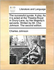 The successful pyrate. A play. As it is acted at the Theatre-Royal in Drury-Lane, by Her Majesty's servants. Written by Mr. Cha. Johnson. The second edition. - Charles Johnson