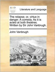 The relapse; or, virtue in danger. A comedy. As it is acted at both theatres. Written by Sir John Vanbrugh.