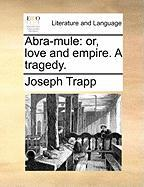 Abra-Mule: Or, Love and Empire. a Tragedy.