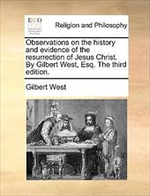Observations on the History and Evidence of the Resurrection of Jesus Christ. by Gilbert West, Esq. the Third Edition. - West, Gilbert