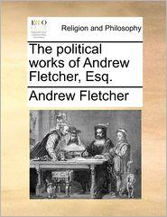 The Political Works Of Andrew Fletcher, Esq. - Andrew Fletcher