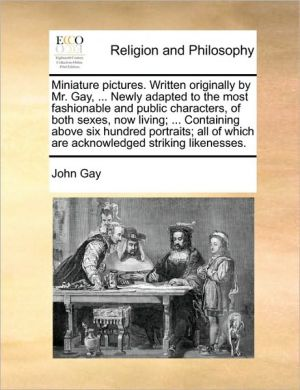 Miniature pictures. Written originally by Mr. Gay, . Newly adapted to the most fashionable and public characters, of both sexes, now living; . Containing above six hundred portraits; all of which are acknowledged striking likenesses. - John Gay