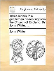 Three letters to a gentleman dissenting from the Church of England. By John White, .