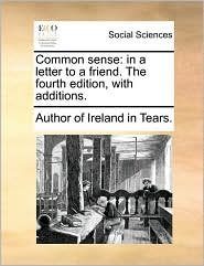 Common sense: in a letter to a friend. The fourth edition, with additions. - Author of Ireland in Tears.