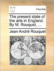 The present state of the arts in England. By M. Rouquet, .